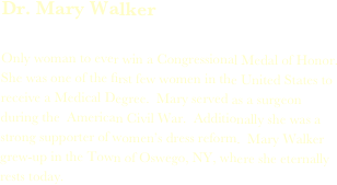 Dr. Mary Edwards  Walker  Only woman to ever win a Congressional Medal of Honor.  She was one of the first few women in the United States to receive a Medical Degree.  Mary served as a surgeon during the  American Civil War.  Additionally she was a strong supporter of women's dress reform.  Mary Walker grew-up in the Town of Oswego, NY, where she eternally rests today.